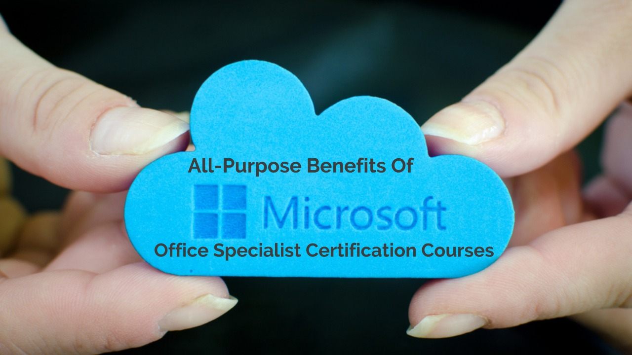 All-Purpose Benefits Of Microsoft Office Specialist Certification Courses